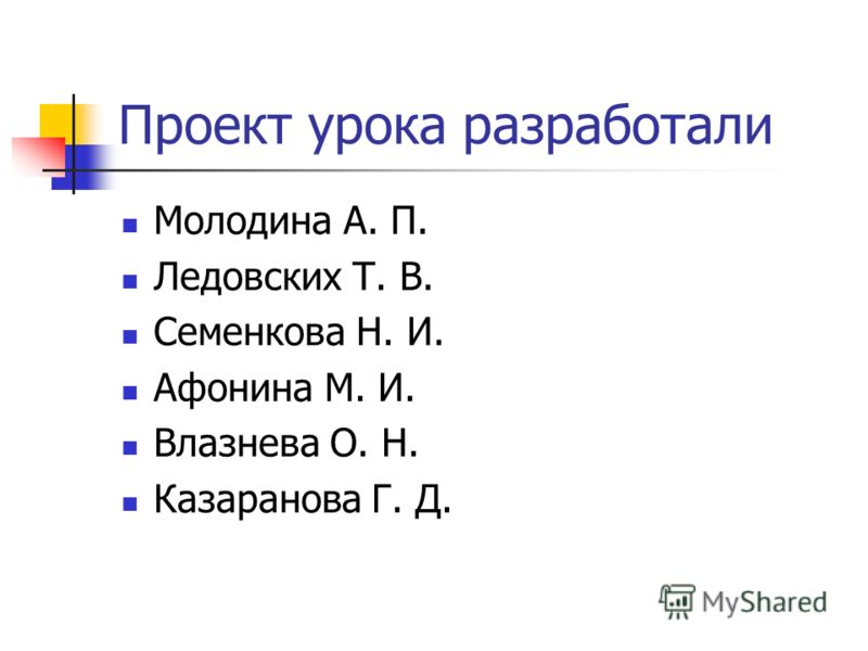 Проект урока разработали Молодина А. П. Ледовских Т. В. Семенкова Н. И. Афонина М. И. Влазнева О. Н. Казаранова Г. Д.