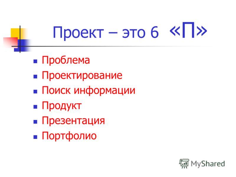 Проект – это 6 «П» Проблема Проектирование Поиск информации Продукт Презентация Портфолио