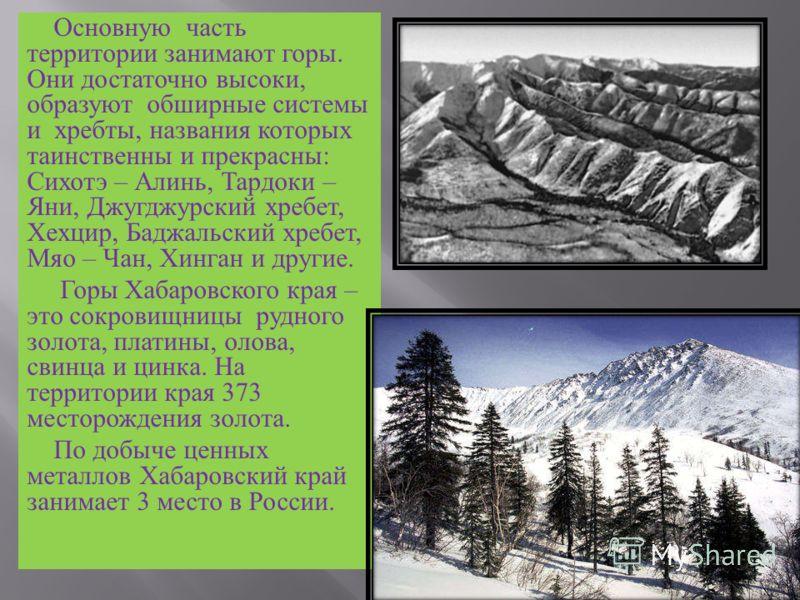 Основную часть территории занимают горы. Они достаточно высоки, образуют обширные системы и хребты, названия которых таинственны и прекрасны : Сихотэ – Алинь, Тардоки – Яни, Джугджурский хребет, Хехцир, Баджальский хребет, Мяо – Чан, Хинган и другие.