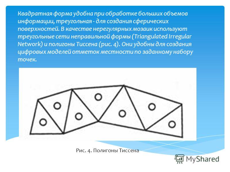 Квадратная форма удобна при обработке больших объемов информации, треугольная - для создания сферических поверхностей. В качестве нерегулярных мозаик используют треугольные сети неправильной формы (Triangulated Irregular Network) и полигоны Тиссена (