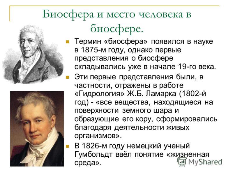 Биосфера и место человека в биосфере. Термин «биосфера» появился в науке в 1875-м году, однако первые представления о биосфере складывались уже в начале 19-го века. Эти первые представления были, в частности, отражены в работе «Гидрология» Ж.Б. Ламар