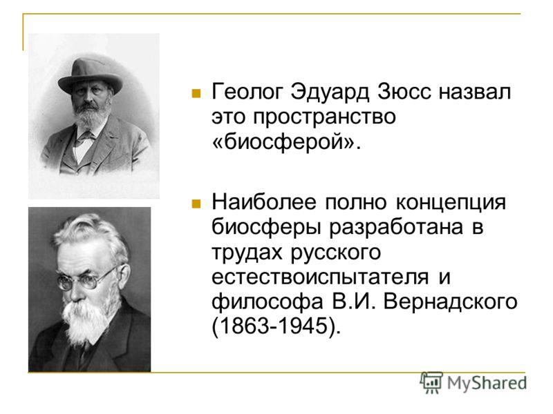 Геолог Эдуард Зюсс назвал это пространство «биосферой». Наиболее полно концепция биосферы разработана в трудах русского естествоиспытателя и философа В.И. Вернадского (1863-1945).