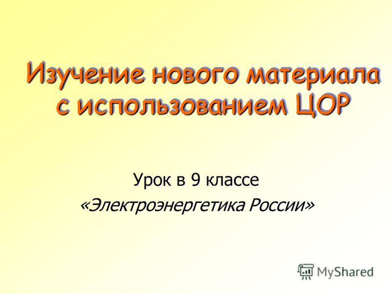 Изучение нового материала с использованием ЦОР Урок в 9 классе «Электроэнергетика России»
