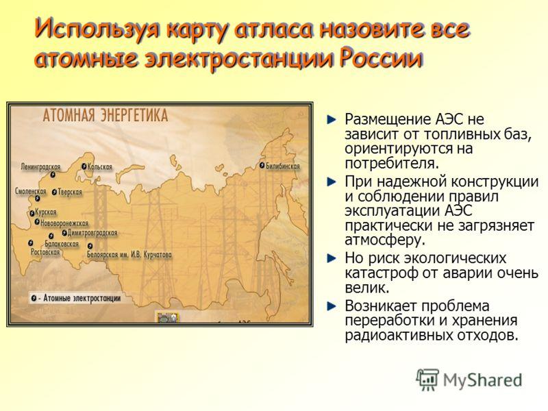 Используя карту атласа назовите все атомные электростанции России Размещение АЭС не зависит от топливных баз, ориентируются на потребителя. При надежной конструкции и соблюдении правил эксплуатации АЭС практически не загрязняет атмосферу. Но риск эко