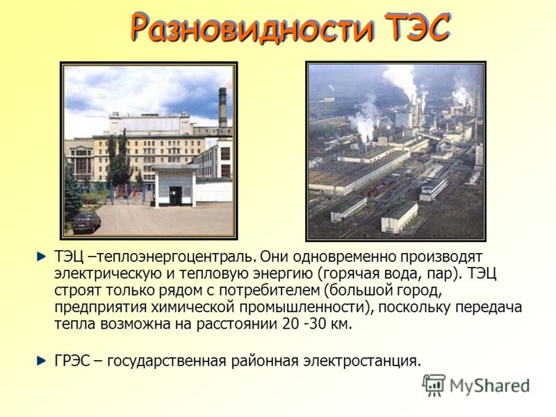 Разновидности ТЭС Разновидности ТЭС ТЭЦ –теплоэнергоцентраль. Они одновременно производят электрическую и тепловую энергию (горячая вода, пар). ТЭЦ строят только рядом с потребителем (большой город, предприятия химической промышленности), поскольку п