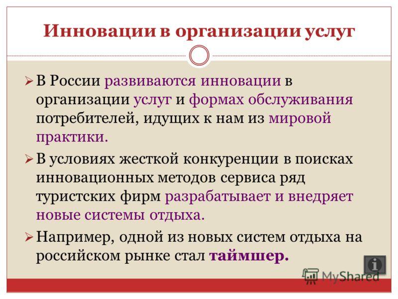 Инновации в организации услуг В России развиваются инновации в организации услуг и формах обслуживания потребителей, идущих к нам из мировой практики. В условиях жесткой конкуренции в поисках инновационных методов сервиса ряд туристских фирм разрабат