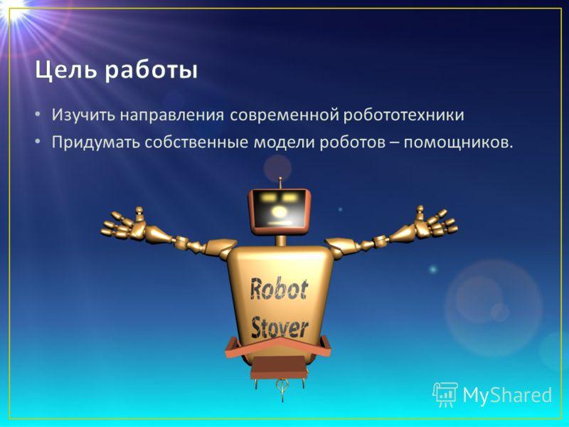 Изучить направления современной робототехники Придумать собственные модели роботов – помощников.
