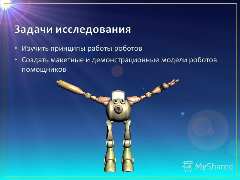 Изучить принципы работы роботов Создать макетные и демонстрационные модели роботов помощников