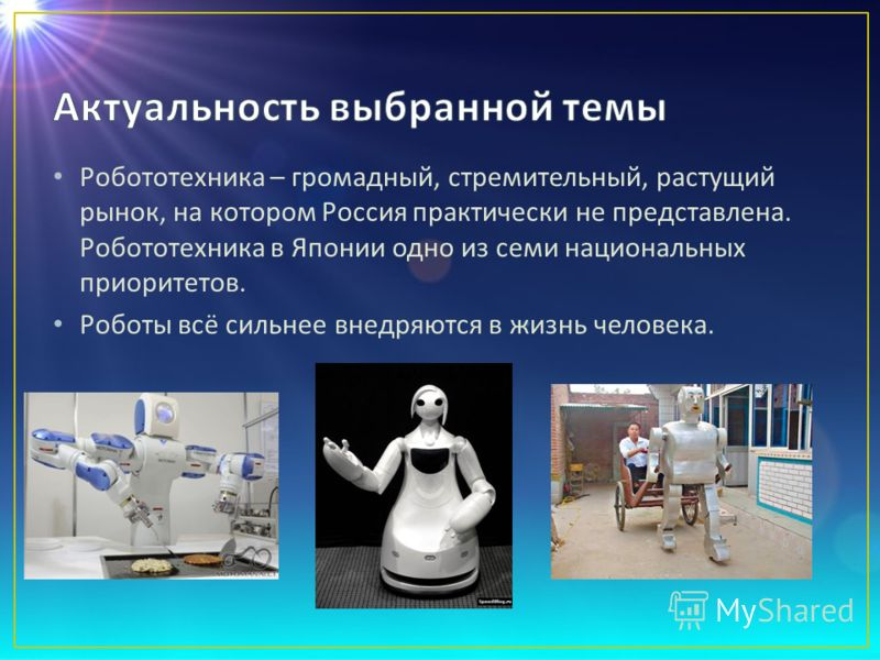 Робототехника – громадный, стремительный, растущий рынок, на котором Россия практически не представлена. Робототехника в Японии одно из семи национальных приоритетов. Роботы всё сильнее внедряются в жизнь человека.
