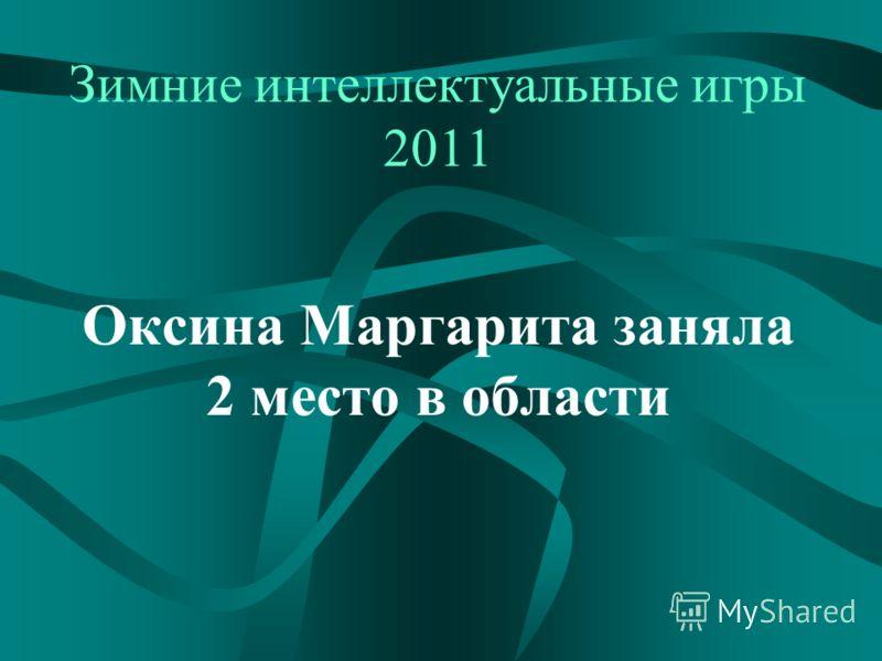 Зимние интеллектуальные игры 2011 Оксина Маргарита заняла 2 место в области