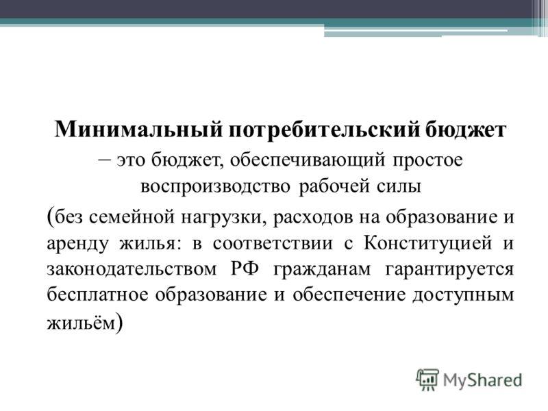 Минимальный потребительский бюджет – это бюджет, обеспечивающий простое воспроизводство рабочей силы ( без семейной нагрузки, расходов на образование и аренду жилья: в соответствии с Конституцией и законодательством РФ гражданам гарантируется бесплат