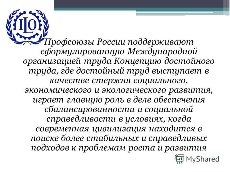 Профсоюзы России поддерживают сформулированную Международной организацией труда Концепцию достойного труда, где достойный труд выступает в качестве стержня социального, экономического и экологического развития, играет главную роль в деле обеспечения
