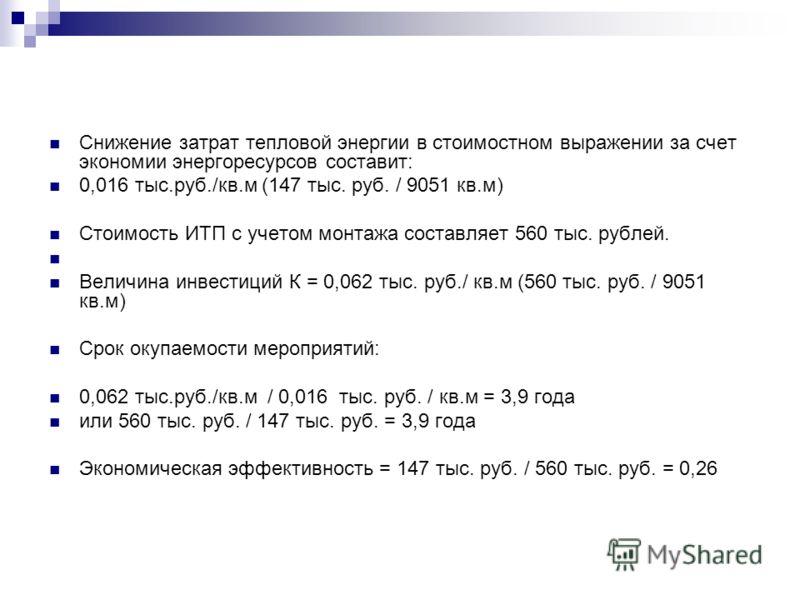 Снижение затрат тепловой энергии в стоимостном выражении за счет экономии энергоресурсов составит: 0,016 тыс.руб./кв.м (147 тыс. руб. / 9051 кв.м) Стоимость ИТП с учетом монтажа составляет 560 тыс. рублей. Величина инвестиций К = 0,062 тыс. руб./ кв.