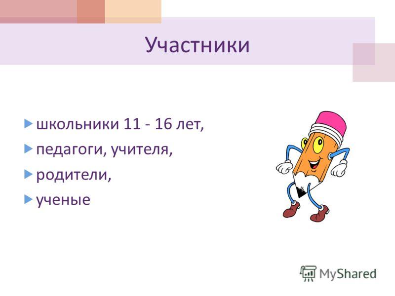 Участники школьники 11 - 16 лет, педагоги, учителя, родители, ученые