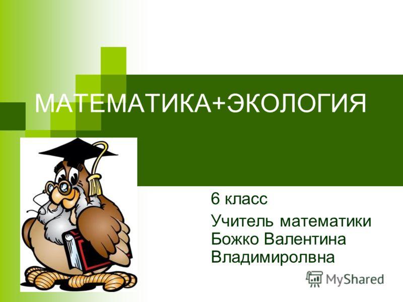 МАТЕМАТИКА+ЭКОЛОГИЯ 6 класс Учитель математики Божко Валентина Владимиролвна