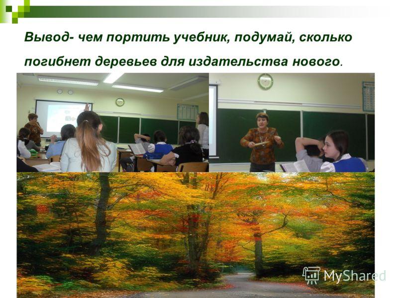 Вывод- чем портить учебник, подумай, сколько погибнет деревьев для издательства нового.