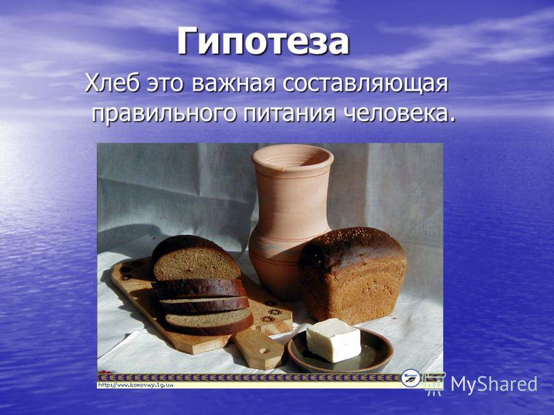 Гипотеза Хлеб это важная составляющая правильного питания человека. Хлеб это важная составляющая правильного питания человека.