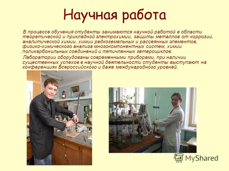 Научная работа В процессе обучения студенты занимаются научной работой в области теоретической и прикладной электрохимии, защиты металлов от коррозии, аналитической химии, химии редкоземельных и рассеянных элементов, физико-химического анализа многок