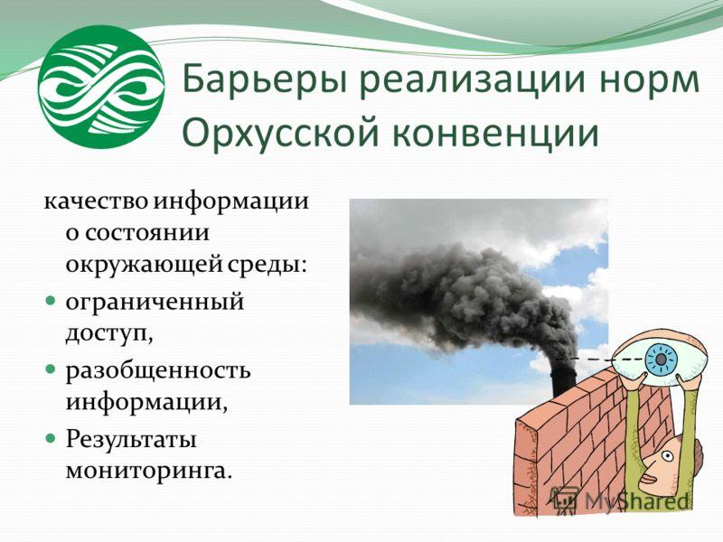 Барьеры реализации норм Орхусской конвенции качество информации о состоянии окружающей среды: ограниченный доступ, разобщенность информации, Результаты мониторинга.