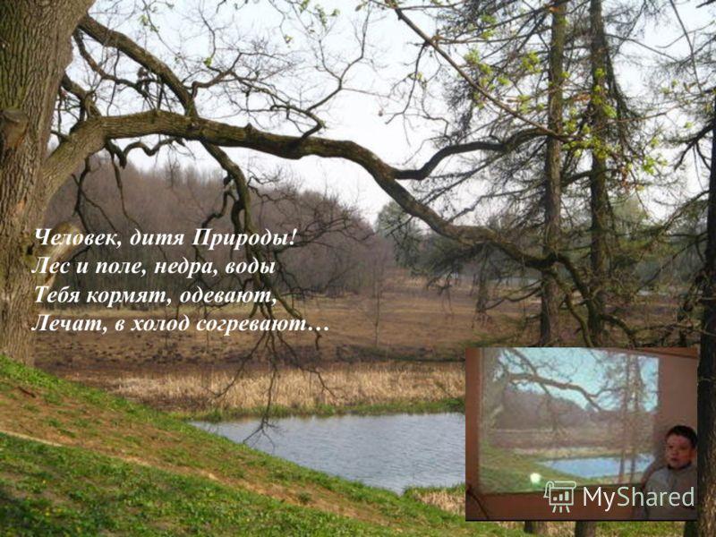 Человек, дитя Природы! Лес и поле, недра, воды Тебя кормят, одевают, Лечат, в холод согревают…
