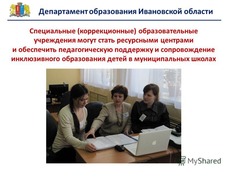 Департамент образования Ивановской области Специальные (коррекционные) образовательные учреждения могут стать ресурсными центрами и обеспечить педагогическую поддержку и сопровождение инклюзивного образования детей в муниципальных школах