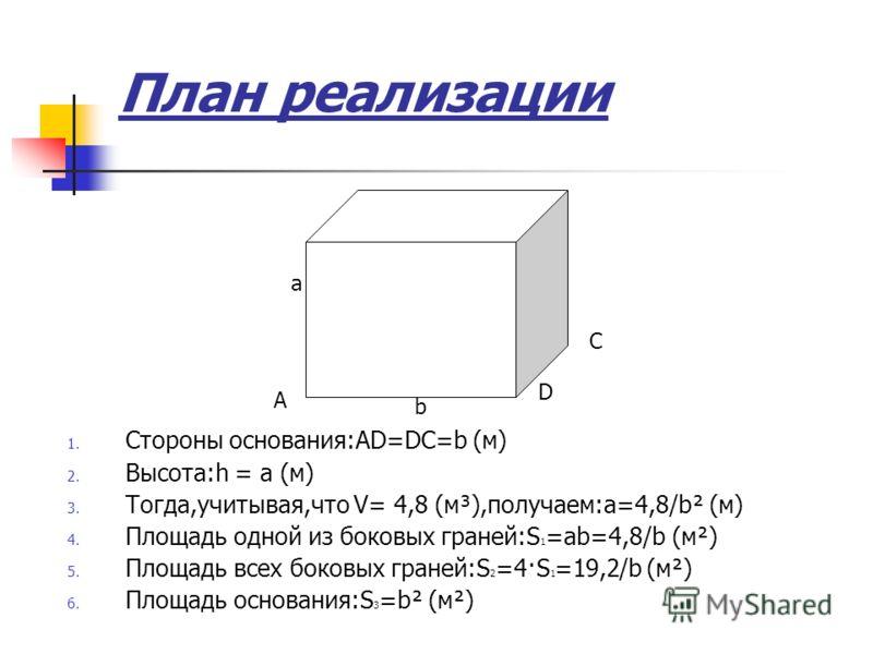 План реализации 1. Стороны основания:АD=DC=b (м) 2. Высота:h = а (м) 3. Тогда,учитывая,что V= 4,8 (м³),получаем:а=4,8/b² (м) 4. Площадь одной из боковых граней:S 1 =ab=4,8/b (м²) 5. Площадь всех боковых граней:S 2 =4·S 1 =19,2/b (м²) 6. Площадь основ
