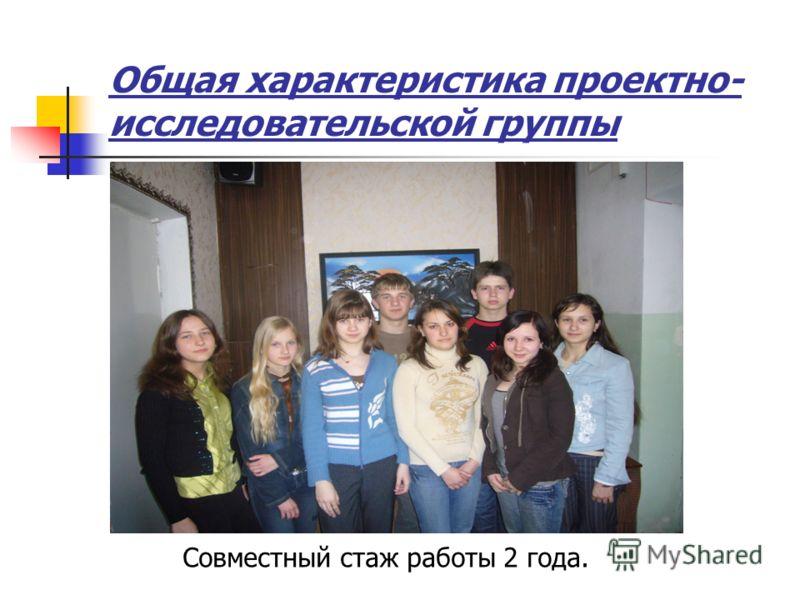 Общая характеристика проектно- исследовательской группы Совместный стаж работы 2 года.