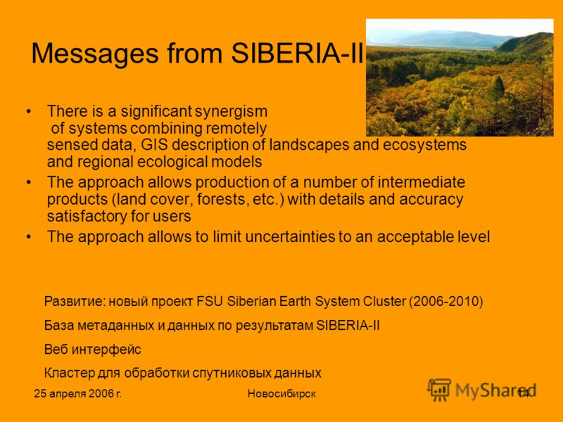 25 апреля 2006 г.Новосибирск14 Messages from SIBERIA-II There is a significant synergism of systems combining remotely sensed data, GIS description of landscapes and ecosystems and regional ecological models The approach allows production of a number
