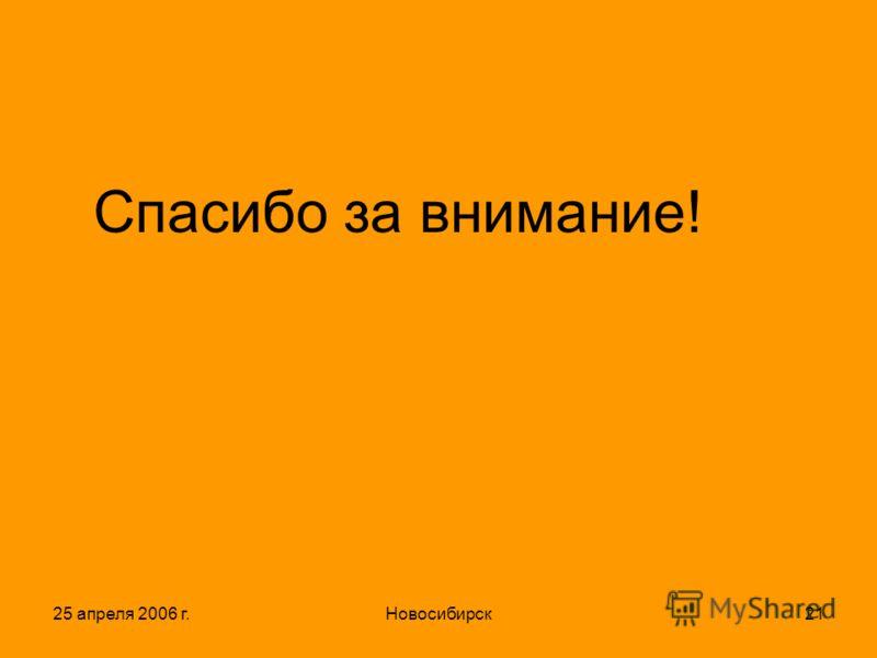 25 апреля 2006 г.Новосибирск21 Спасибо за внимание!
