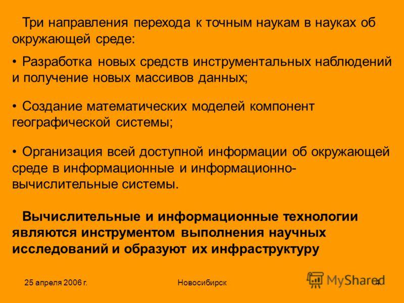 25 апреля 2006 г.Новосибирск4 Три направления перехода к точным наукам в науках об окружающей среде: Разработка новых средств инструментальных наблюдений и получение новых массивов данных; Создание математических моделей компонент географической сист