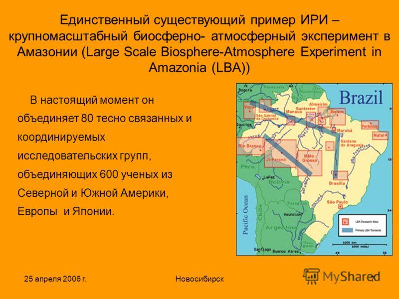 25 апреля 2006 г.Новосибирск7 Единственный существующий пример ИРИ – крупномасштабный биосферно- атмосферный эксперимент в Амазонии (Large Scale Biosphere-Atmosphere Experiment in Amazonia (LBA)) В настоящий момент он объединяет 80 тесно связанных и