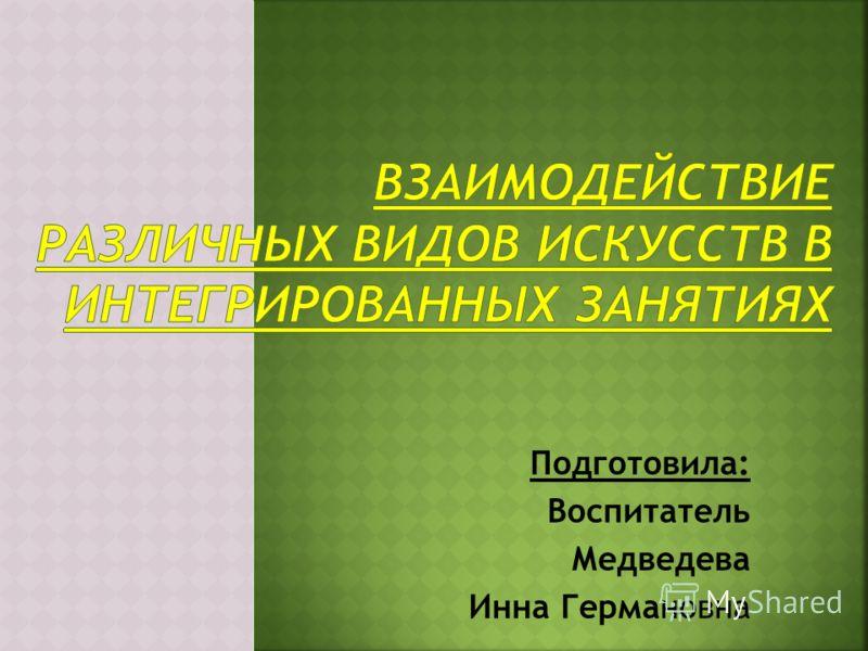 Подготовила: Воспитатель Медведева Инна Германовна