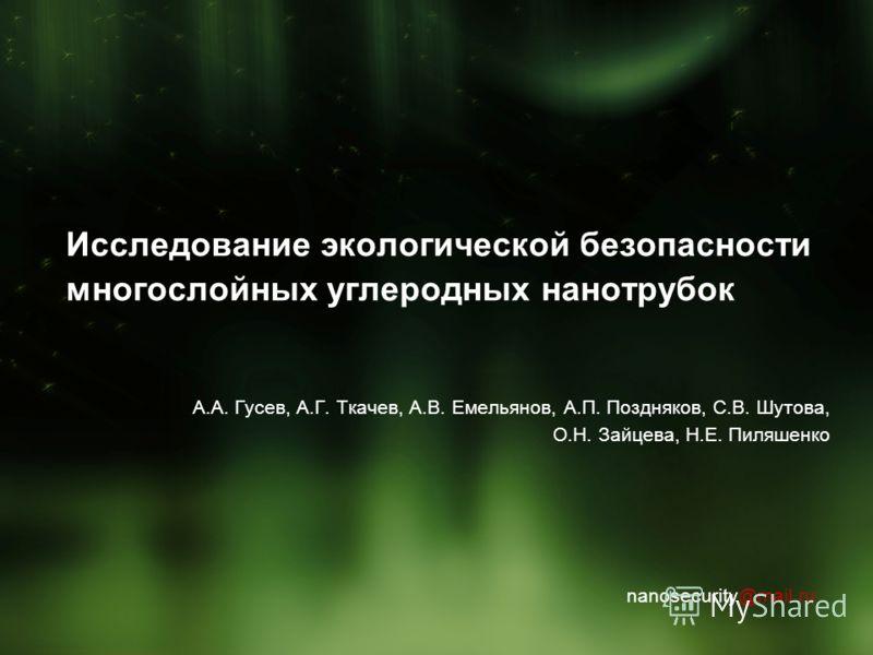 Исследование экологической безопасности многослойных углеродных нанотрубок А.А. Гусев, А.Г. Ткачев, А.В. Емельянов, А.П. Поздняков, С.В. Шутова, О.Н. Зайцева, Н.Е. Пиляшенко nanosecurity@mail.ru