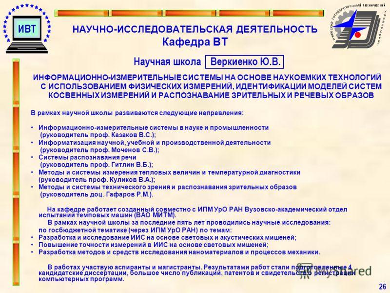 НАУЧНО-ИССЛЕДОВАТЕЛЬСКАЯ ДЕЯТЕЛЬНОСТЬ Кафедра ВТ Научная школа Веркиенко Ю.В. ИНФОРМАЦИОННО-ИЗМЕРИТЕЛЬНЫЕ СИСТЕМЫ НА ОСНОВЕ НАУКОЕМКИХ ТЕХНОЛОГИЙ С ИСПОЛЬЗОВАНИЕМ ФИЗИЧЕСКИХ ИЗМЕРЕНИЙ, ИДЕНТИФИКАЦИИ МОДЕЛЕЙ СИСТЕМ КОСВЕННЫХ ИЗМЕРЕНИЙ И РАСПОЗНАВАНИЕ