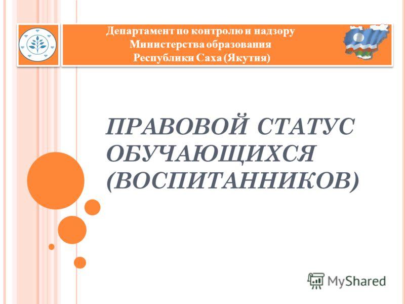 ПРАВОВОЙ СТАТУС ОБУЧАЮЩИХСЯ (ВОСПИТАННИКОВ) Департамент по контролю и надзору Министерства образования Республики Саха (Якутия)