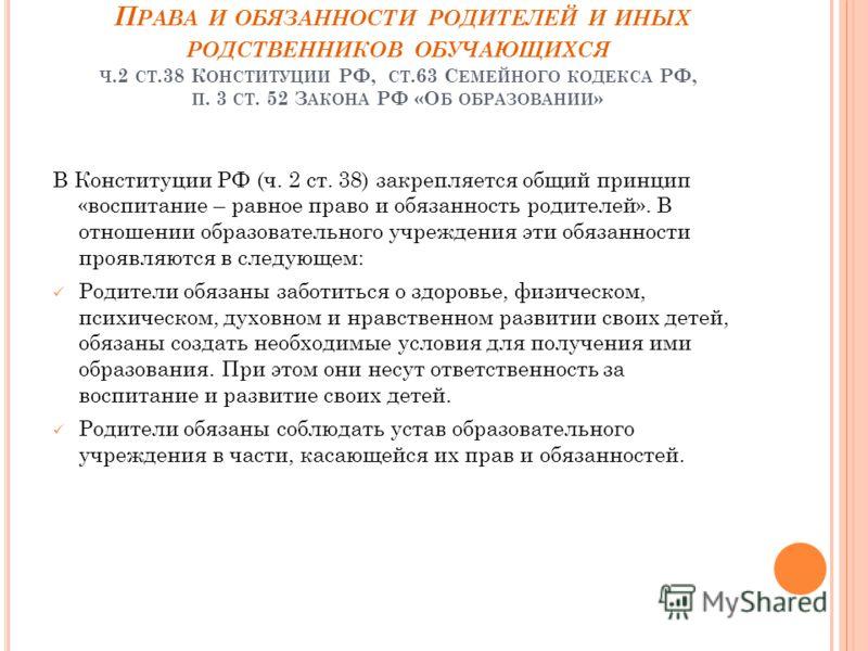 П РАВА И ОБЯЗАННОСТИ РОДИТЕЛЕЙ И ИНЫХ РОДСТВЕННИКОВ ОБУЧАЮЩИХСЯ Ч.2 СТ.38 К ОНСТИТУЦИИ РФ, СТ.63 С ЕМЕЙНОГО КОДЕКСА РФ, П. 3 СТ. 52 З АКОНА РФ «О Б ОБРАЗОВАНИИ » В Конституции РФ (ч. 2 ст. 38) закрепляется общий принцип «воспитание – равное право и о