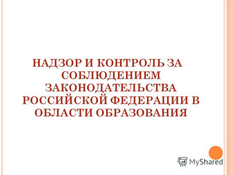 НАДЗОР И КОНТРОЛЬ ЗА СОБЛЮДЕНИЕМ ЗАКОНОДАТЕЛЬСТВА РОССИЙСКОЙ ФЕДЕРАЦИИ В ОБЛАСТИ ОБРАЗОВАНИЯ