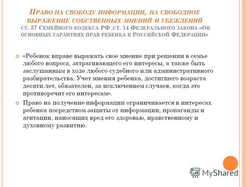 П РАВО НА СВОБОДУ ИНФОРМАЦИИ, НА СВОБОДНОЕ ВЫРАЖЕНИЕ СОБСТВЕННЫХ МНЕНИЙ И УБЕЖДЕНИЙ СТ. 57 С ЕМЕЙНОГО КОДЕКСА РФ, СТ. 14 Ф ЕДЕРАЛЬНОГО ЗАКОНА «О Б ОСНОВНЫХ ГАРАНТИЯХ ПРАВ РЕБЕНКА В Р ОССИЙСКОЙ Ф ЕДЕРАЦИИ » «Ребенок вправе выражать свое мнение при реш