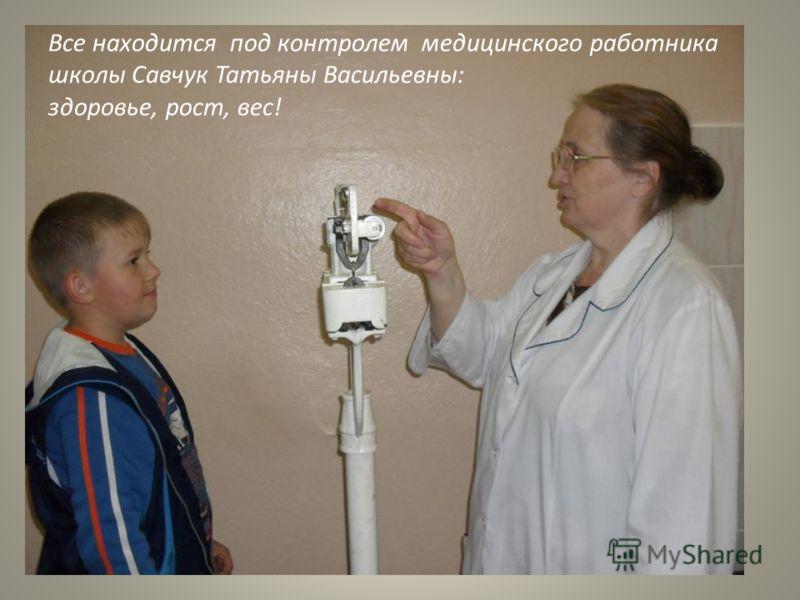 Все находится под контролем медицинского работника школы Савчук Татьяны Васильевны: здоровье, рост, вес!