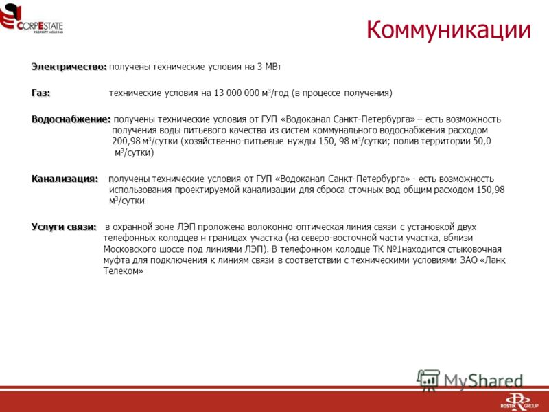 Коммуникации Электричество: Электричество: получены технические условия на 3 МВт Газ: Газ: технические условия на 13 000 000 м 3 /год (в процессе получения) Водоснабжение: Водоснабжение: получены технические условия от ГУП «Водоканал Санкт-Петербурга