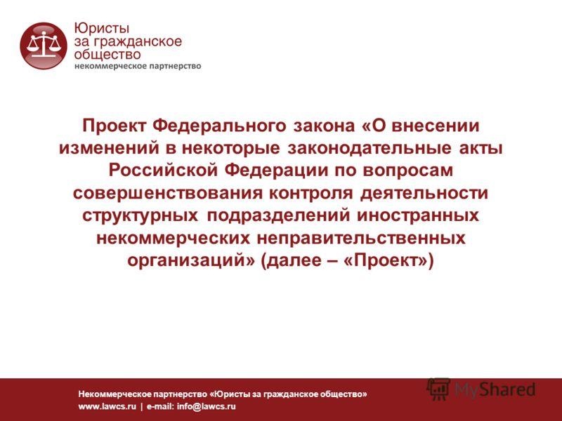 Проект Федерального закона «О внесении изменений в некоторые законодательные акты Российской Федерации по вопросам совершенствования контроля деятельности структурных подразделений иностранных некоммерческих неправительственных организаций» (далее –