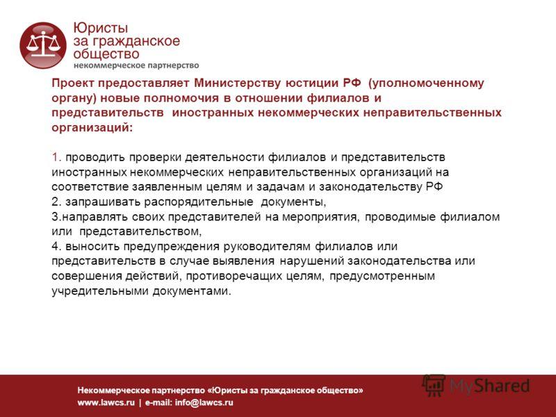 Проект предоставляет Министерству юстиции РФ (уполномоченному органу) новые полномочия в отношении филиалов и представительств иностранных некоммерческих неправительственных организаций: 1. проводить проверки деятельности филиалов и представительств