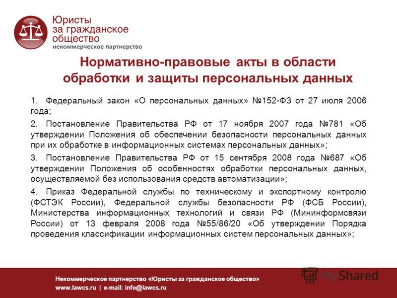 Нормативно-правовые акты в области обработки и защиты персональных данных Некоммерческое партнерство «Юристы за гражданское общество» www.lawcs.ru | e-mail: info@lawcs.ru 1.Федеральный закон «О персональных данных» 152-ФЗ от 27 июля 2006 года; 2.Пост
