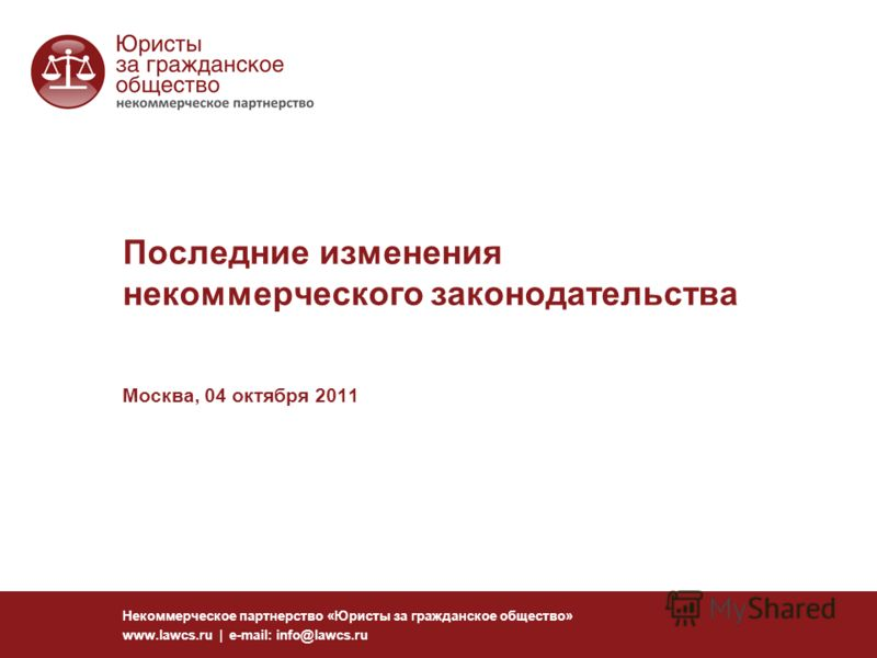 Последние изменения некоммерческого законодательства Москва, 04 октября 2011 Некоммерческое партнерство «Юристы за гражданское общество» www.lawcs.ru | e-mail: info@lawcs.ru