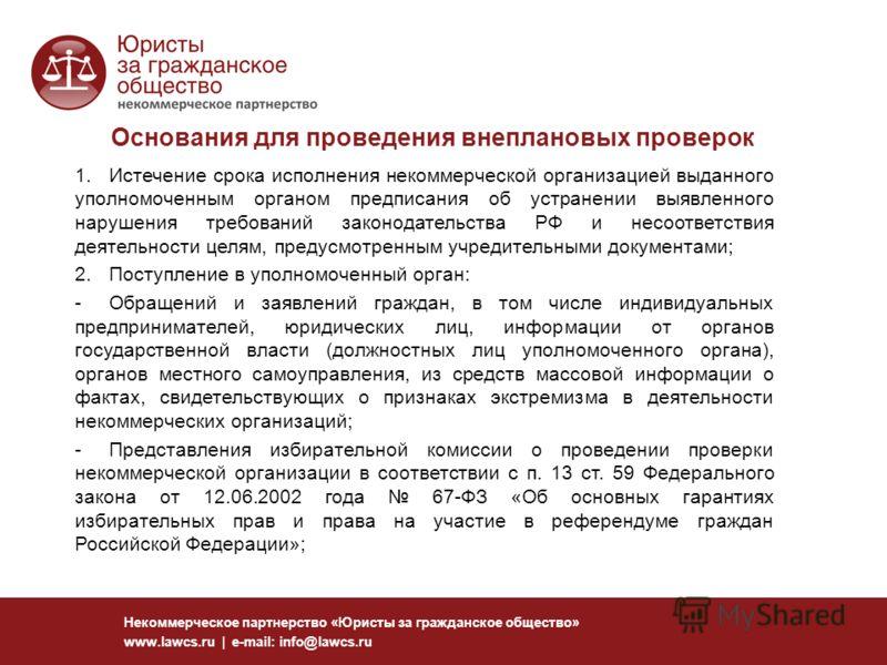 Основания для проведения внеплановых проверок Некоммерческое партнерство «Юристы за гражданское общество» www.lawcs.ru | e-mail: info@lawcs.ru 1.Истечение срока исполнения некоммерческой организацией выданного уполномоченным органом предписания об ус