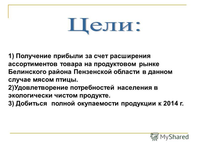 1) Получение прибыли за счет расширения ассортиментов товара на продуктовом рынке Белинского района Пензенской области в данном случае мясом птицы. 2)Удовлетворение потребностей населения в экологически чистом продукте. 3) Добиться полной окупаемости