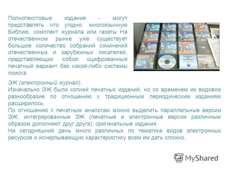 Полнотекстовые издания - могут представлять что угодно: многоязычную Библию, комплект журнала или газеты На отечественном рынке уже существует большое количество собраний сочинений отечественных и зарубежных писателей, представляющих собой оцифрованн