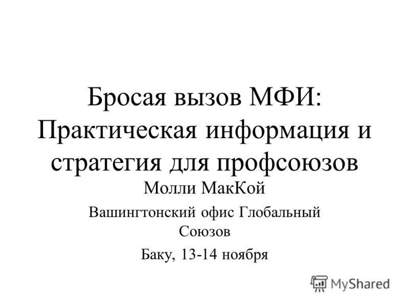 Бросая вызов МФИ: Практическая информация и стратегия для профсоюзов Молли МакКой Вашингтонский офис Глобальный Союзов Баку, 13-14 ноября