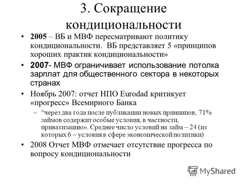 3. Сокращение кондициональности 2005 – ВБ и МВФ пересматривают политику кондициональности. ВБ представляет 5 «принципов хороших практик кондициональности» 2007- МВФ ограничивает использование потолка зарплат для общественного сектора в некоторых стра