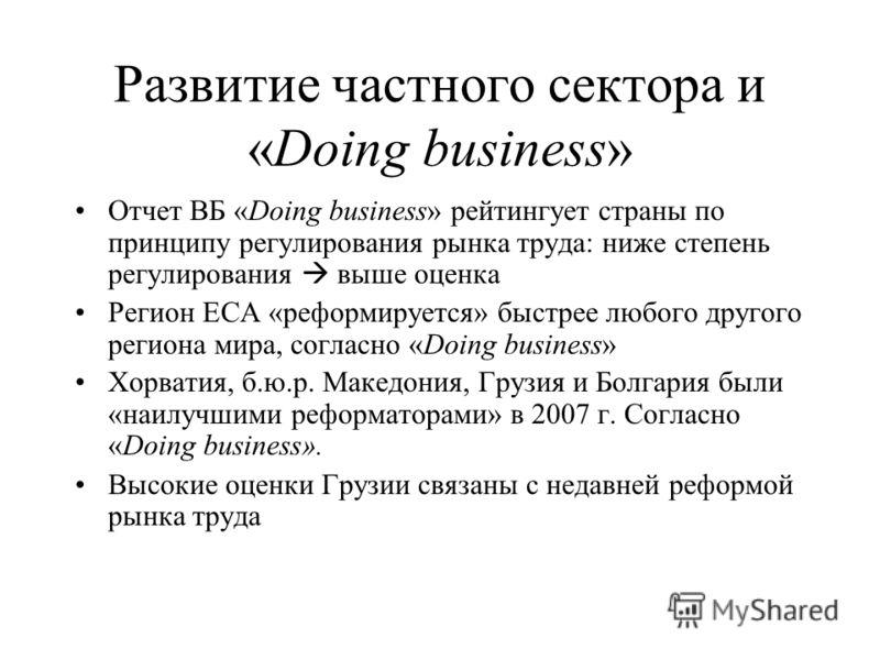 Развитие частного сектора и «Doing business» Отчет ВБ «Doing business» рейтингует страны по принципу регулирования рынка труда: ниже степень регулирования выше оценка Регион ЕСА «реформируется» быстрее любого другого региона мира, согласно «Doing bus